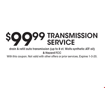 $99.99 TRANSMISSION SERVICE drain & refill auto transmission (up to 8 ct. Wolfs synthetic ATF oil) & Hazard FCC . With this coupon. Not valid with other offers or prior services. Expires 1-3-20.