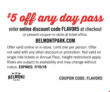 $5 off any day pass. Enter online discount code FLAVOR5 at checkout or present coupon in-store at ticket office. Offer valid online or in-store. Limit one per person. Offer not valid with any other discount or promotion. Not valid on single ride tickets or Annual Pass. Height restrictions apply. Rides are subject to availability and may change without notice. EXPIRES: 8/9/19. Coupon Code: FLAVOR5.