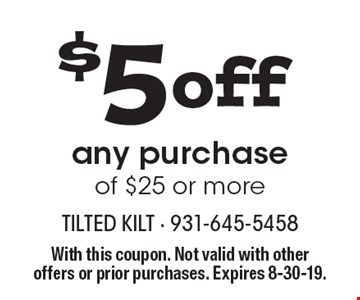 $5 off any purchase of $25 or more. With this coupon. Not valid with other offers or prior purchases. Expires 8-30-19.