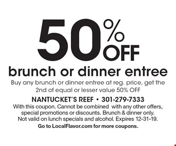 50% off brunch or dinner entree. Buy any brunch or dinner entree at reg. price, get the 2nd of equal or lesser value 50% off. With this coupon. Cannot be combined with any other offers, special promotions or discounts. Brunch & dinner only. Not valid on lunch specials and alcohol. Expires 12-31-19. Go to LocalFlavor.com for more coupons.