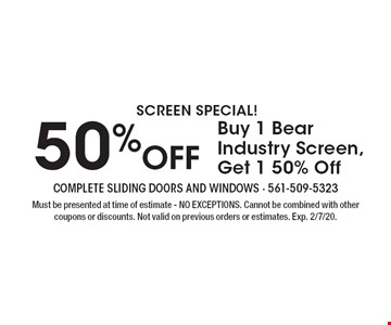 SCREEN SPECIAL! 50% Off. Buy 1 Bear Industry Screen Get 1 50% Off. Must be presented at time of estimate - NO EXCEPTIONS. Cannot be combined with other coupons or discounts. Not valid on previous orders or estimates. Exp. 2/7/20.