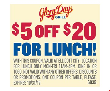 $5 off $20 for lunch. With this coupon. Valid at ellicott city location for lunch only mon-fri 11am-4pm. Dine in or togo. Not valid with any other offers, discounts or promotions. One coupon per table, please. Expires10/31/19. G035
