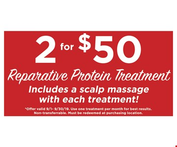 2 for $50 reparative protein treatment. Includes a scalp massage with each treatment! Offer valid 9/1 - 09/30/19. Use one treatment per month for best results. Non-transfearrable. Must be redeemed at purchasing location.