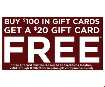 Buy $100 in gift cards, get a $20 gift card free. Free gift card must be redeemed at purchasing location. Valid through 12/31/19 for in-salon gift card purchases only.
