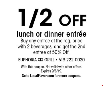 1/2 OFF lunch or dinner entreeBuy any entree at the reg. price with 2 beverages, and get the 2nd entree at 50% Off.. With this coupon. Not valid with other offers. Expires 9/6/19.Go to LocalFlavor.com for more coupons.