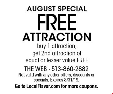 August Special. Free attraction. Buy 1 attraction, get 2nd attraction of equal or lesser value free. Not valid with any other offers, discounts or specials. Expires 8/31/19. Go to LocalFlavor.com for more coupons.