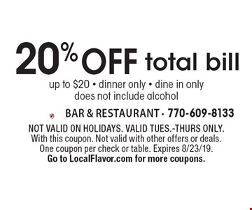 20% off total bill up to $20 - dinner only - dine in only does not include alcohol. Not valid on holidays. Valid Tues.-Thurs only. With this coupon. Not valid with other offers or deals. One coupon per check or table. Expires 8/23/19. Go to LocalFlavor.com for more coupons.