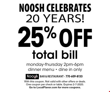 Noosh Celebrates 20 years! 25% off total bill monday-thursday 2pm-6pm dinner menu - dine in only. With this coupon. Not valid with other offers or deals. One coupon per check or table. Expires 2-7-2020. Go to LocalFlavor.com for more coupons.
