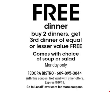 FREE dinner. Buy 2 dinners, get 3rd dinner of equal or lesser value FREE. Comes with choice of soup or salad. Monday only. With this coupon. Not valid with other offers. Expires 8/9/19. Go to LocalFlavor.com for more coupons.