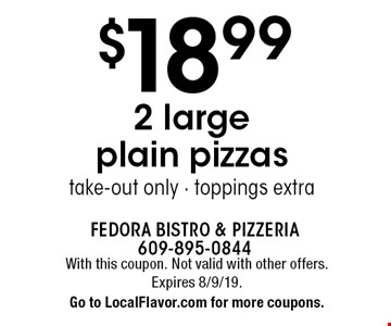 $18.99 2 large plain pizzastake-out only - toppings extra. With this coupon. Not valid with other offers. Expires 8/9/19. Go to LocalFlavor.com for more coupons.