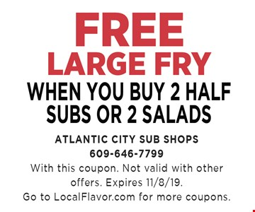 Free Large Fry When you buy 2 half subs or 2 salads. With this coupon. Not valid with other offers. Expires11/08/19. Go to localflavor.com for more coupons.