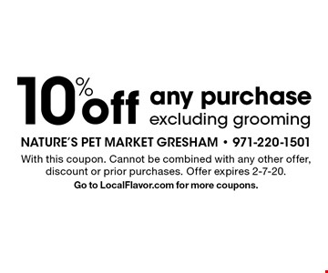 10% off any purchase excluding grooming. With this coupon. Cannot be combined with any other offer, discount or prior purchases. Offer expires 2-7-20. Go to LocalFlavor.com for more coupons.