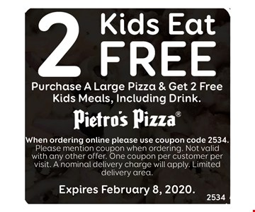 2 kids eat free. Purchase a large pizza and get 2 free kids meals, including drink. When ordering online please use coupon code 2534. Please mention coupon when ordering. Not valid with any other offer. One coupon per customer per visit. A nominal delivery charge will apply. Limited delivery area. Expires02/08/20