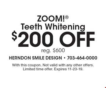 $200 off ZOOM! Teeth Whitening reg. $600. With this coupon. Not valid with any other offers. Limited time offer. Expires 11-23-19.