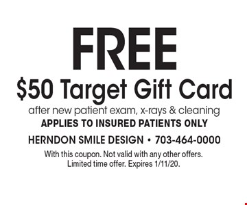 Free $50 Target Gift Card after new patient exam, x-rays & cleaning Applies to insured patients only . With this coupon. Not valid with any other offers. Limited time offer. Expires 1/11/20.