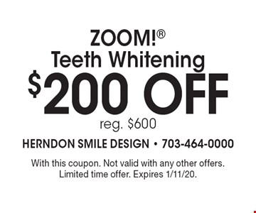 $200 off ZOOM! Teeth Whitening reg. $600. With this coupon. Not valid with any other offers. Limited time offer. Expires 1/11/20.