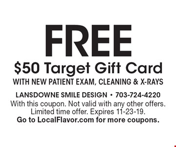 FREE $50 Target Gift Card with new patient exam, cleaning & x-rays. With this coupon. Not valid with any other offers. Limited time offer. Expires 11-23-19. Go to LocalFlavor.com for more coupons.