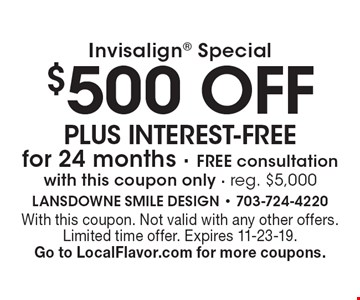 Invisalign® special: $500 off plus interest-free for 24 months. Free consultation. With this coupon only. Reg. $5,000. With this coupon. Not valid with any other offers. Limited time offer. Expires 11-23-19. Go to LocalFlavor.com for more coupons.