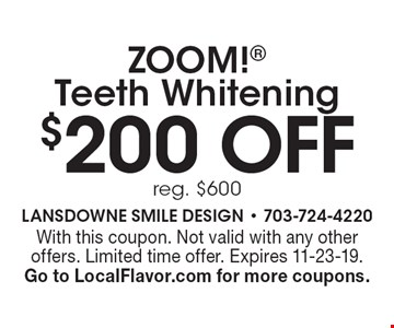 $200 off ZOOM! Teeth Whitening reg. $600. With this coupon. Not valid with any other offers. Limited time offer. Expires 11-23-19. Go to LocalFlavor.com for more coupons.