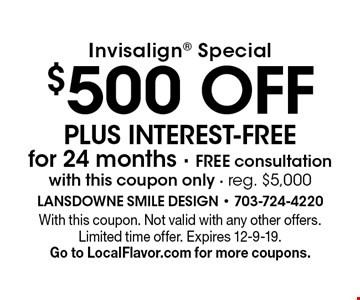 Invisalign special: $500 off plus interest-free for 24 months. Free consultation with this coupon only. Reg. $5,000. With this coupon. Not valid with any other offers. Limited time offer. Expires 12-9-19. Go to LocalFlavor.com for more coupons.