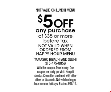 $5 Off any purchase of $35 or more before tax NOT VALID WHEN ORDERED FROM HAPPY HOUR MENU NOT VALID ON LUNCH MENU. With this coupon. Dine in only. One coupon per party per visit. No split checks. Cannot be combined with other offers or discounts. Not valid on happy hour menu or holidays. Expires 8/15/19.