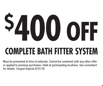 $400 Off Complete Bath Fitter System Must be presented at time of estimate. Cannot be combined with any other offer or applied to previous purchases. Valid at participating locations. See consultant for details. Coupon Expires 8/31/19.