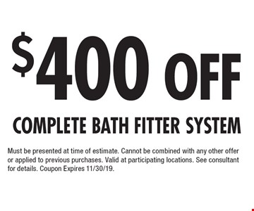 $400 Off Complete Bath Fitter System Must be presented at time of estimate. Cannot be combined with any other offer or applied to previous purchases. Valid at participating locations. See consultant for details. Coupon Expires 11/30/19.