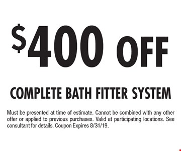 $400 Off Complete Bath Fitter System. Must be presented at time of estimate. Cannot be combined with any other offer or applied to previous purchases. Valid at participating locations. See consultant for details. Coupon Expires 8/31/19.