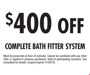 $400 Off Complete Bath Fitter System. Must be presented at time of estimate. Cannot be combined with any other offer or applied to previous purchases. Valid at participating locations. See consultant for details. Coupon Expires 11/30/19.