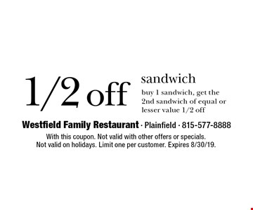 1/2 off sandwich buy 1 sandwich, get the 2nd sandwich of equal or lesser value 1/2 off. With this coupon. Not valid with other offers or specials. Not valid on holidays. Limit one per customer. Expires 8/30/19.