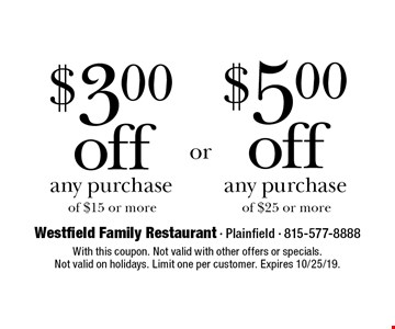 $3.00 off any purchase of $15 or more OR $5.00 off any purchase of $25 or more. With this coupon. Not valid with other offers or specials. Not valid on holidays. Limit one per customer. Expires 10/25/19.