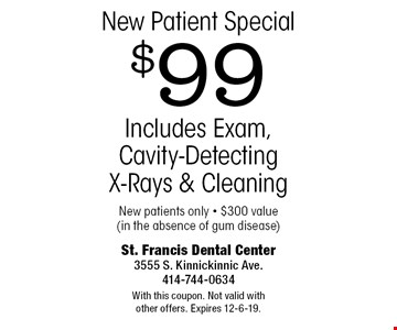 New Patient Special $99 Includes Exam, Cavity-Detecting X-Rays & Cleaning New patients only • $300 value (in the absence of gum disease). With this coupon. Not valid with other offers. Expires 12-6-19.