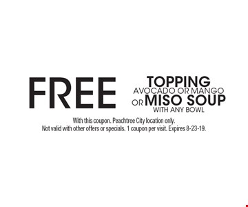 FREE TOPPING AVOCADO OR MANGO OR MISO SOUP with any bowl. With this coupon. Peachtree City location only. Not valid with other offers or specials. 1 coupon per visit. Expires 8-23-19.