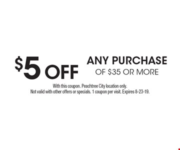 $5 OFF any purchase of $35 or more. With this coupon. Peachtree City location only. Not valid with other offers or specials. 1 coupon per visit. Expires 8-23-19.