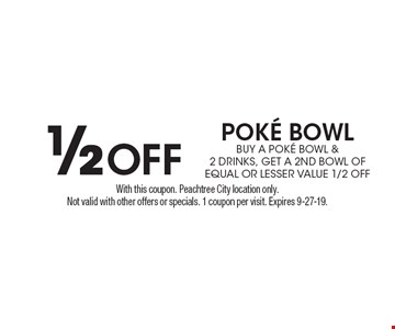1/2 OFF poke bowl buy a pok… bowl & 2 DRINKS, get A 2nd bowl OF EQUAL OR LESSER VALUE 1/2 off. With this coupon. Peachtree City location only. Not valid with other offers or specials. 1 coupon per visit. Expires 9-27-19.