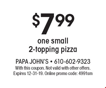 $7.99 one small 2-topping pizza. With this coupon. Not valid with other offers. Expires 12-31-19. Online promo code: 4991sm