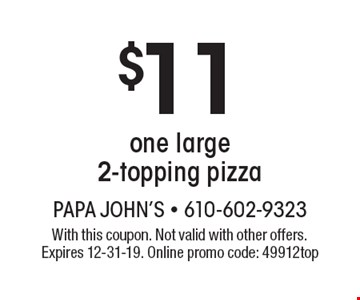 $11 one large 2-topping pizza. With this coupon. Not valid with other offers. Expires 12-31-19. Online promo code: 49912top