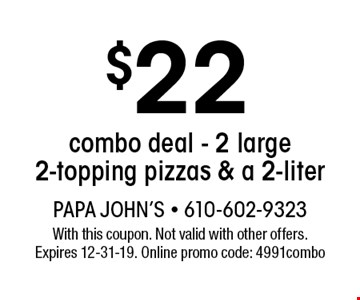 $22 combo deal - 2 large 2-topping pizzas & a 2-liter . With this coupon. Not valid with other offers. Expires 12-31-19. Online promo code: 4991combo