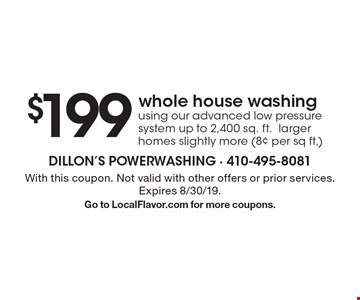 $199 whole house washing using our advanced low pressure system, up to 2,400 sq. ft., larger homes slightly more (8¢ per sq ft,). With this coupon. Not valid with other offers or prior services. Expires 8/30/19. Go to LocalFlavor.com for more coupons.