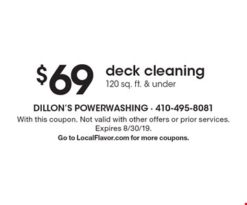 $69 deck cleaning, 120 sq. ft. & under. With this coupon. Not valid with other offers or prior services. Expires 8/30/19. Go to LocalFlavor.com for more coupons.