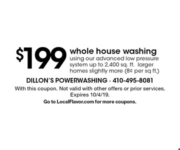 $199 whole house washing using our advanced low pressure system, up to 2,400 sq. ft., larger homes slightly more (8¢ per sq ft,). With this coupon. Not valid with other offers or prior services. Expires 10/4/19. Go to LocalFlavor.com for more coupons.