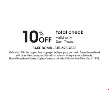 10% off total check. Valid only Sun.-Thurs.. Before tax. With this coupon. One coupon per table, per party, per check. Cannot be combined with other offers or specials. Not valid on holidays. No separate or split checks. Not valid on gift certificates. Copies of coupons not valid. Valid only Sun-Thurs.. Exp. 8/15/19.