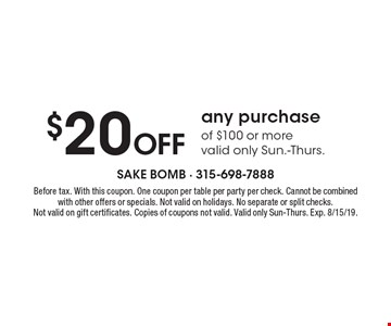 $20 off any purchase of $100 or more. Valid only Sun.-Thurs.. Before tax. With this coupon. One coupon per table, per party, per check. Cannot be combined with other offers or specials. Not valid on holidays. No separate or split checks. Not valid on gift certificates. Copies of coupons not valid. Valid only Sun-Thurs.. Exp. 8/15/19.