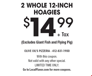 $14.99 + Tax 2 whole 12-inch hoagies (Excludes Giant Fish and Flying Pig). With this coupon. Not valid with any other special. Limited time only. Go to LocalFlavor.com for more coupons.