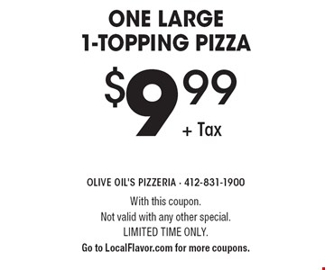$9.99 + Tax one large 1-topping pizza. With this coupon. Not valid with any other special. Limited time only. Go to LocalFlavor.com for more coupons.