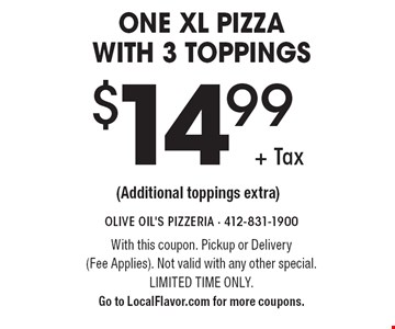 $14.99 + Tax One Xl pizza with 3 toppings (Additional toppings extra). With this coupon. Pickup or Delivery (Fee Applies). Not valid with any other special. Limited time only. Go to LocalFlavor.com for more coupons.