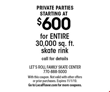 Private parties starting at $600 for entire 30,000 sq. ft. skate rink. Call for details. With this coupon. Not valid with other offers or prior purchases. Expires 11/1/19. Go to LocalFlavor.com for more coupons.