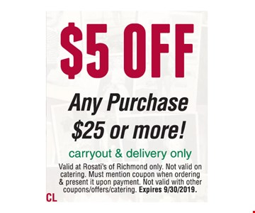 $5 off any purchase of $25 or more! Carryout & delivery only. Valid at Rosati's of Richmond only. Not valid on catering. Must mention coupon when ordering & present it upon payment. Not valid with other coupons/offers/catering. Expires 9/30/19.