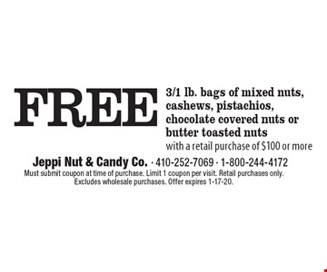 FREE 3/1 lb. bags of mixed nuts, cashews, pistachios, chocolate covered nuts or butter toasted nutswith a retail purchase of $100 or more. Must submit coupon at time of purchase. Limit 1 coupon per visit. Retail purchases only. Excludes wholesale purchases. Offer expires 1-17-20.