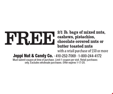 FREE 2/1 lb. bags of mixed nuts, cashews, pistachios, chocolate covered nuts or butter toasted nuts with a retail purchase of $50 or more. Must submit coupon at time of purchase. Limit 1 coupon per visit. Retail purchases only. Excludes wholesale purchases. Offer expires 1-17-20.